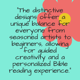 -The distinctive designs offer a unique balance for everyone from seasoned artists to beginners, allowing for guided creativity and a personalized Bible reading experience.- (1)